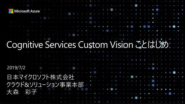 Cognitive Services Custom Vision ことはじめ 日本マイクロソフト株式会社 クラウド&ソリューション事業本部 大森 彩子 2019/7/2