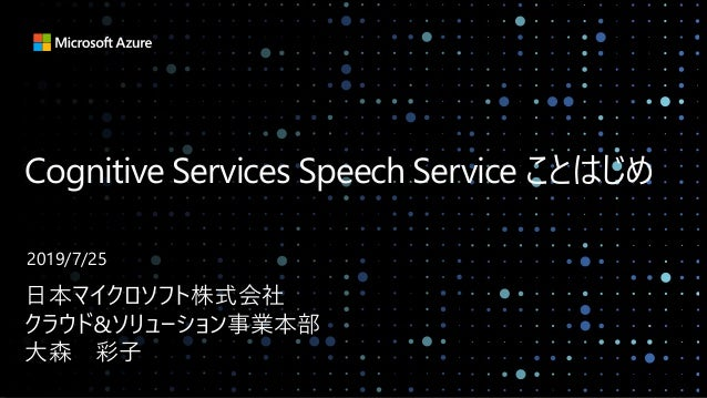 Cognitive Services Speech Service ことはじめ 日本マイクロソフト株式会社 クラウド&ソリューション事業本部 大森 彩子 2019/7/25