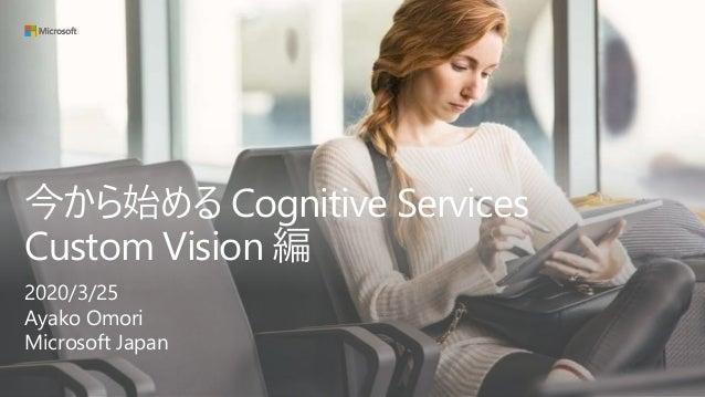 今から始める Cognitive Services Custom Vision 編 2020/3/25 Ayako Omori Microsoft Japan
