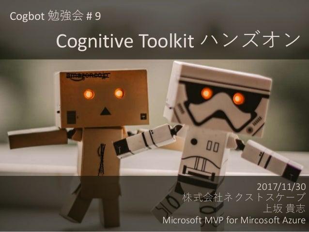 2017/11/30 株式会社ネクストスケープ 上坂 貴志 Microsoft MVP for Mircosoft Azure Cogbot 勉強会 # 9 Cognitive Toolkit ハンズオン