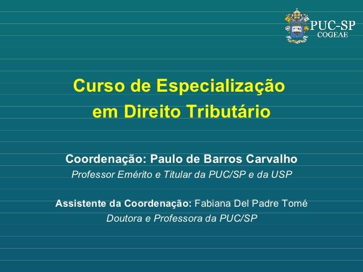 <ul><li>Curso de Especialização  </li></ul><ul><li>em Direito Tributário </li></ul><ul><li>Coordenação: Paulo de Barros Ca...