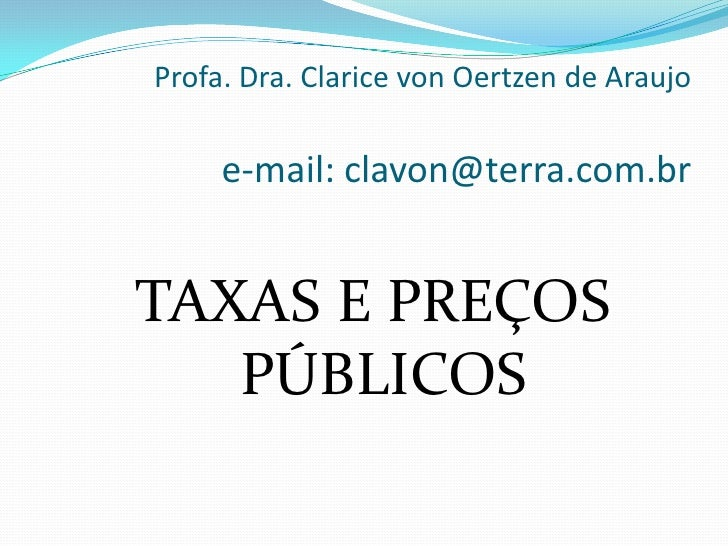 Profa. Dra. Clarice von Oertzen de Araujoe-mail: clavon@terra.com.br<br />TAXAS E PREÇOS PÚBLICOS<br />