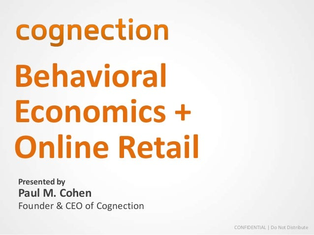 BehavioralEconomics +Online RetailPresented byPaul M. CohenFounder & CEO of Cognection                              CONFID...