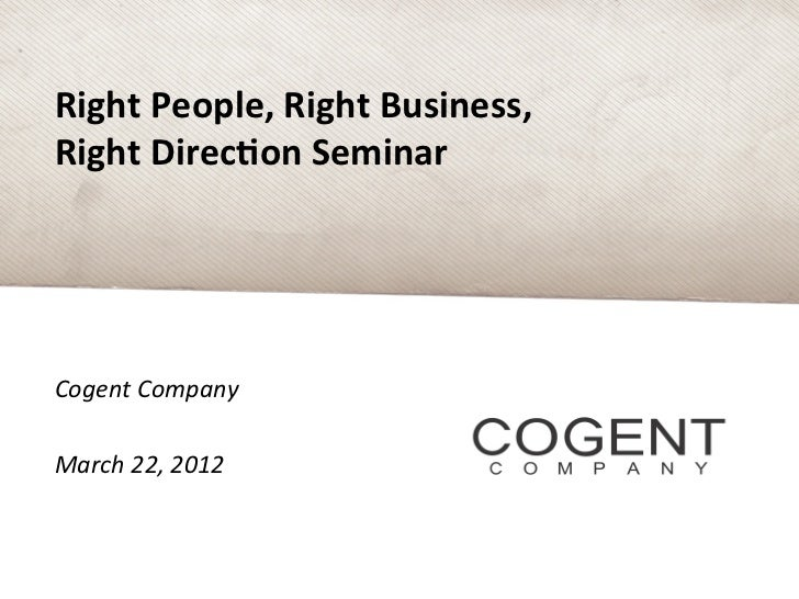Right People, Right Business, Right Direc4on Seminar Cogent Company  March 22, 2012