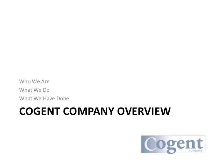 Who We Are What We Do What We Have Done  COGENT COMPANY OVERVIEW