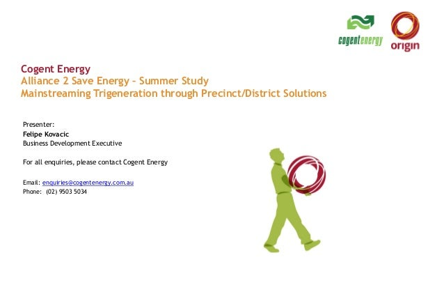 Cogent EnergyAlliance 2 Save Energy – Summer StudyMainstreaming Trigeneration through Precinct/District SolutionsPresenter...