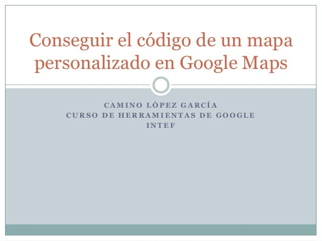 Conseguir el código de un mapa personalizado en Google Maps CAMINO LÓPEZ GARCÍA CURSO DE HERRAMIENTAS DE GOOGLE INTEF
