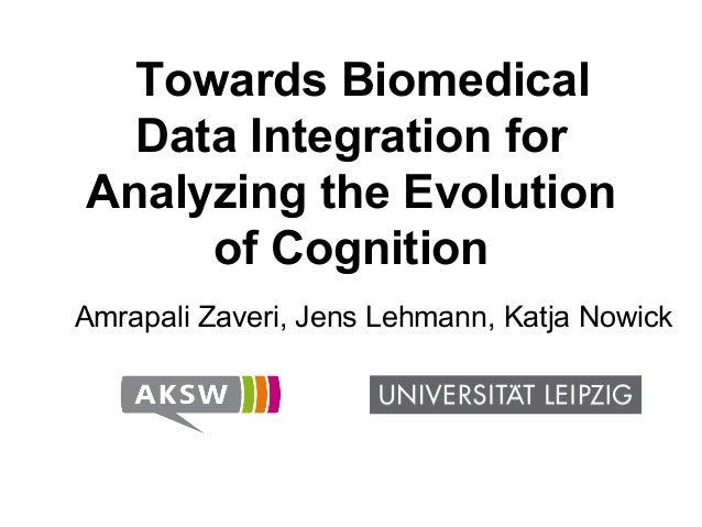 Towards Biomedical Data Integration for Analyzing the Evolution of Cognition Amrapali Zaveri, Jens Lehmann, Katja Nowick