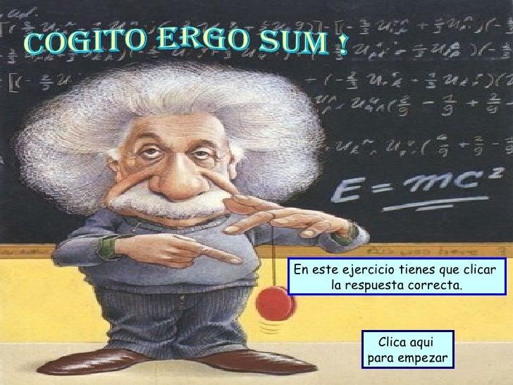 En este ejercicio tienes que clicar  la respuesta correcta. Clica aqui  para empezar Cogito ergo sum !