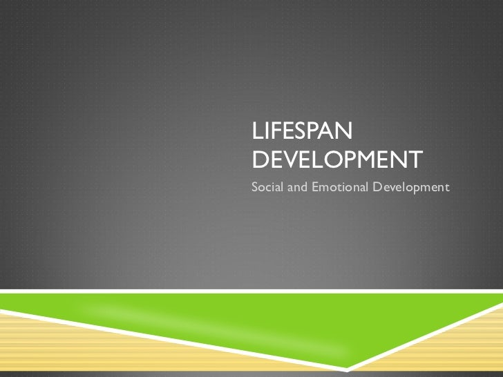 LIFESPAN DEVELOPMENT Social and Emotional Development