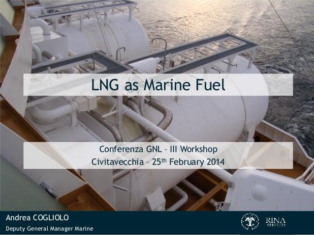 LNG as Marine Fuel  Conferenza GNL – III Workshop Civitavecchia – 25th February 2014  Andrea COGLIOLO Deputy General Manag...