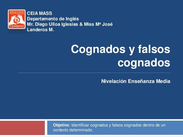 CEIA MASSDepartamento de InglésMr. Diego Ulloa Iglesias & Miss Ma JoséLanderos M.                    Cognados y falsos    ...