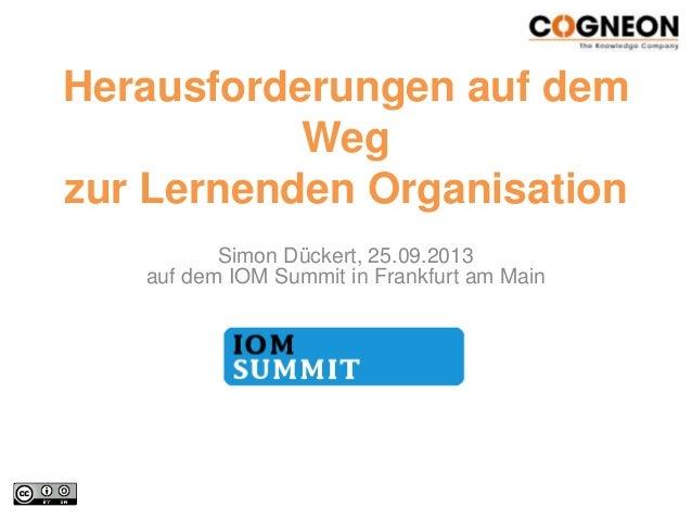 Herausforderungen auf dem Weg zur Lernenden Organisation Simon Dückert, 25.09.2013 auf dem IOM Summit in Frankfurt am Main