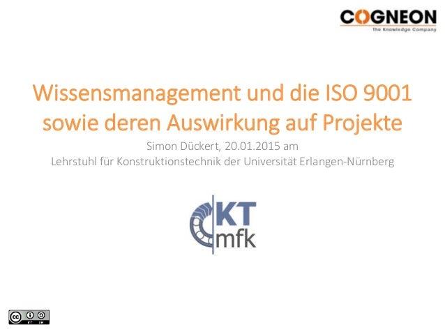 Wissensmanagement und die ISO 9001 sowie deren Auswirkung auf Projekte Simon Dückert, 20.01.2015 am Lehrstuhl für Konstruk...