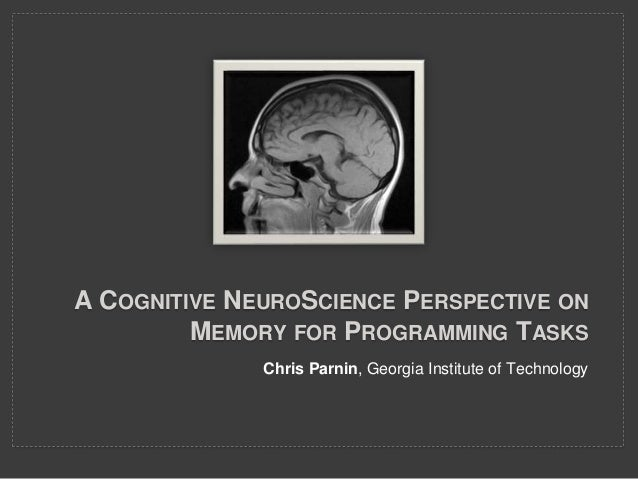 A COGNITIVE NEUROSCIENCE PERSPECTIVE ON MEMORY FOR PROGRAMMING TASKS Chris Parnin, Georgia Institute of Technology