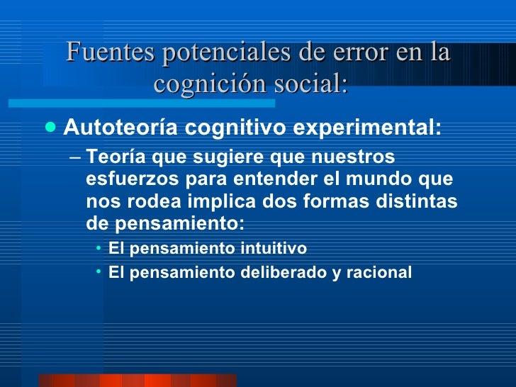 Fuentes potenciales de error en la cognición social:  <ul><li>Autoteoría cognitivo experimental:  </li></ul><ul><ul><li>Te...