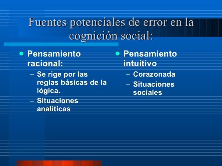 Fuentes potenciales de error en la cognición social: <ul><li>Pensamiento racional:  </li></ul><ul><ul><li>Se rige por las ...