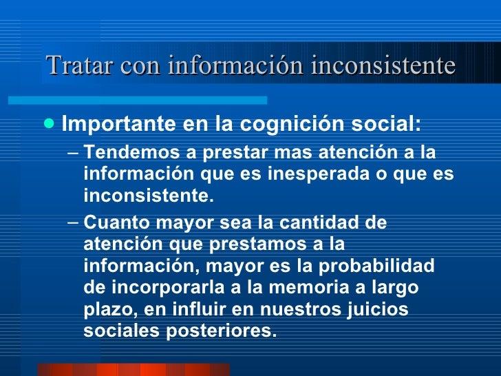 Tratar con información inconsistente <ul><li>Importante en la cognición social:  </li></ul><ul><ul><li>Tendemos a prestar ...