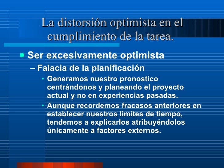 La distorsión optimista en el cumplimiento de la tarea.  <ul><li>Ser excesivamente optimista </li></ul><ul><ul><li>Falacia...