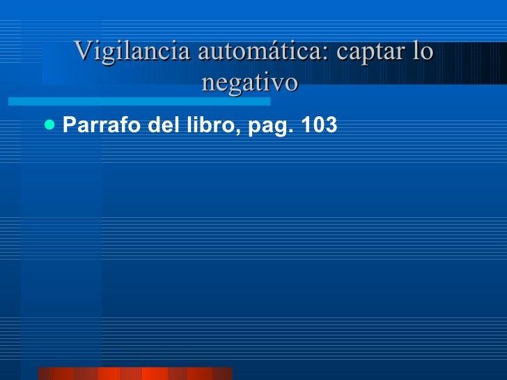 Vigilancia automática: captar lo negativo  <ul><li>Parrafo del libro, pag. 103 </li></ul>
