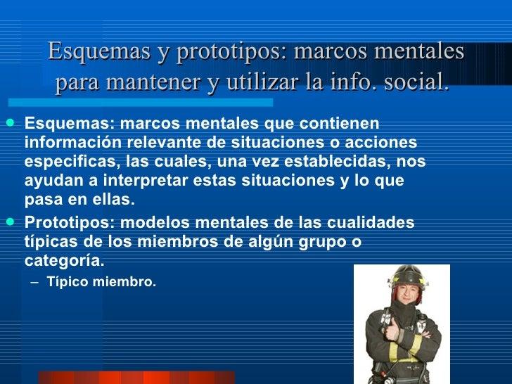 Esquemas y prototipos: marcos mentales para mantener y utilizar la info. social.   <ul><li>Esquemas: marcos mentales que c...