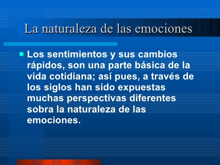 La naturaleza de las emociones  <ul><li>Los sentimientos y sus cambios rápidos, son una parte básica de la vida cotidiana;...