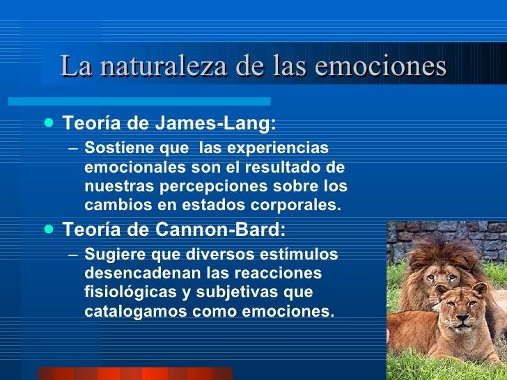 La naturaleza de las emociones <ul><li>Teoría de James-Lang:  </li></ul><ul><ul><li>Sostiene que  las experiencias emocion...