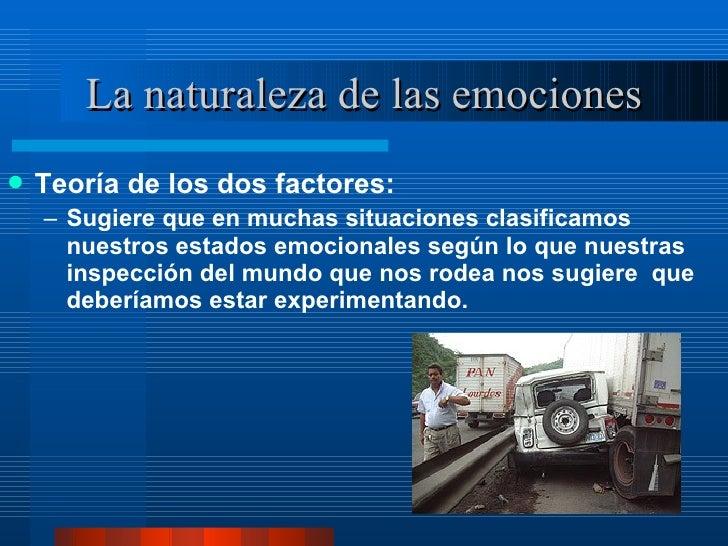 La naturaleza de las emociones <ul><li>Teoría de los dos factores:  </li></ul><ul><ul><li>Sugiere que en muchas situacione...