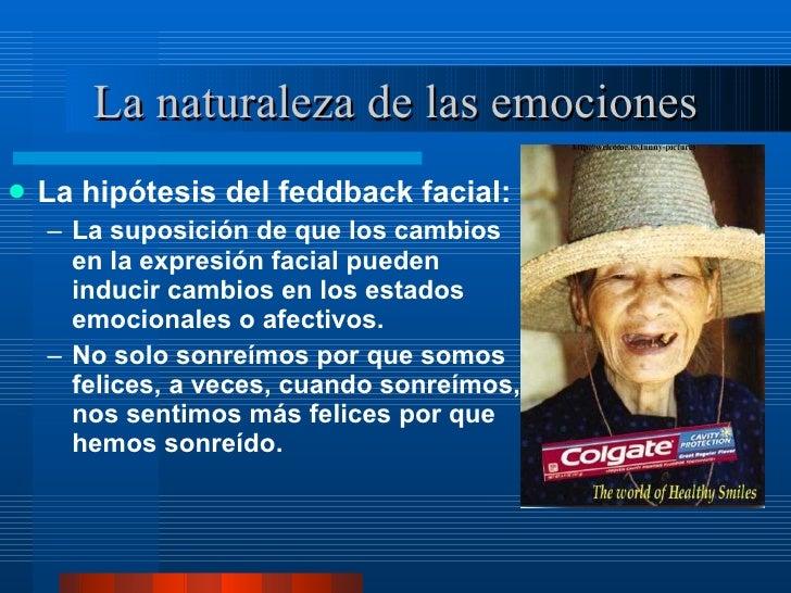 La naturaleza de las emociones <ul><li>La hipótesis del feddback facial:  </li></ul><ul><ul><li>La suposición de que los c...