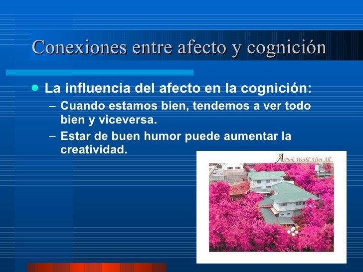 Conexiones entre afecto y cognición  <ul><li>La influencia del afecto en la cognición:  </li></ul><ul><ul><li>Cuando estam...