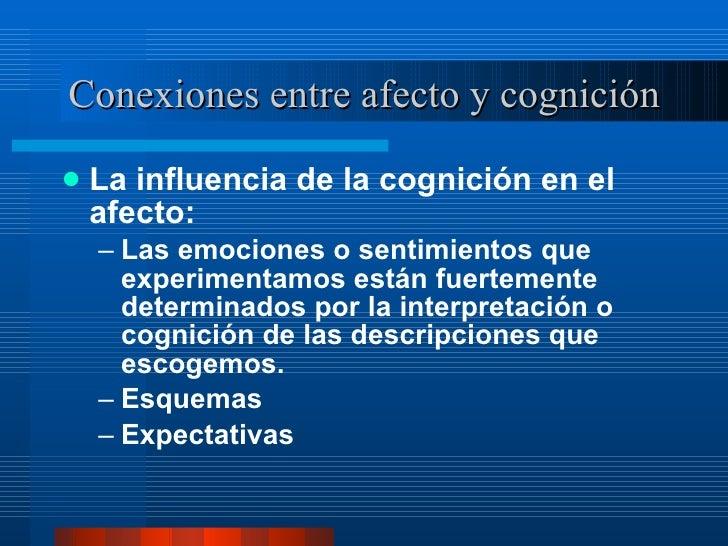 Conexiones entre afecto y cognición <ul><li>La influencia de la cognición en el afecto:  </li></ul><ul><ul><li>Las emocion...