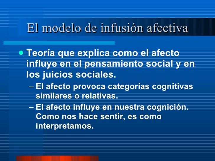 El modelo de infusión afectiva <ul><li>Teoría que explica como el afecto influye en el pensamiento social y en los juicios...