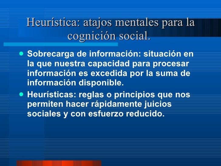 Heurística: atajos mentales para la cognición social.  <ul><li>Sobrecarga de información: situación en la que nuestra capa...