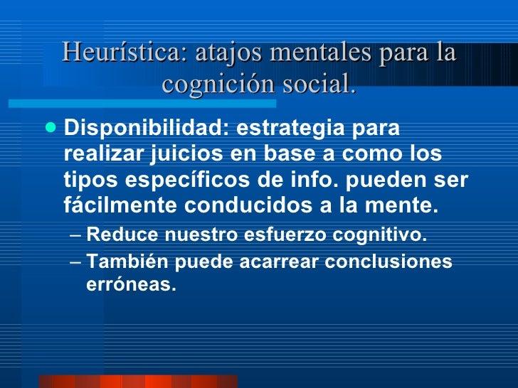 Heurística: atajos mentales para la cognición social. <ul><li>Disponibilidad: estrategia para realizar juicios en base a c...