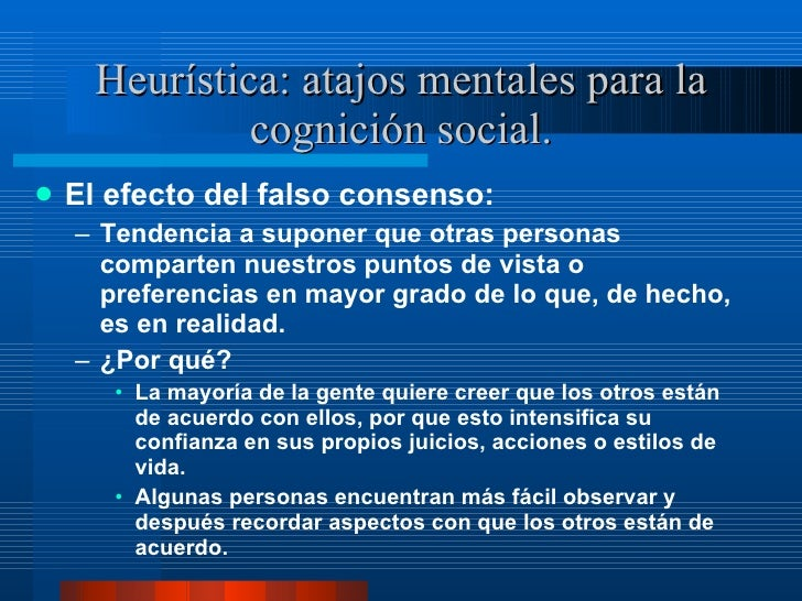 Heurística: atajos mentales para la cognición social. <ul><li>El efecto del falso consenso:  </li></ul><ul><ul><li>Tendenc...