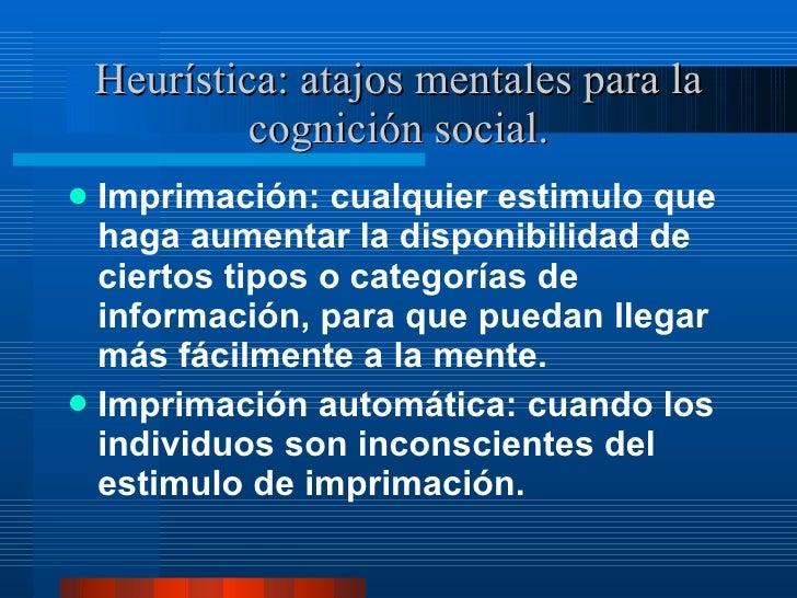 Heurística: atajos mentales para la cognición social. <ul><li>Imprimación: cualquier estimulo que haga aumentar la disponi...