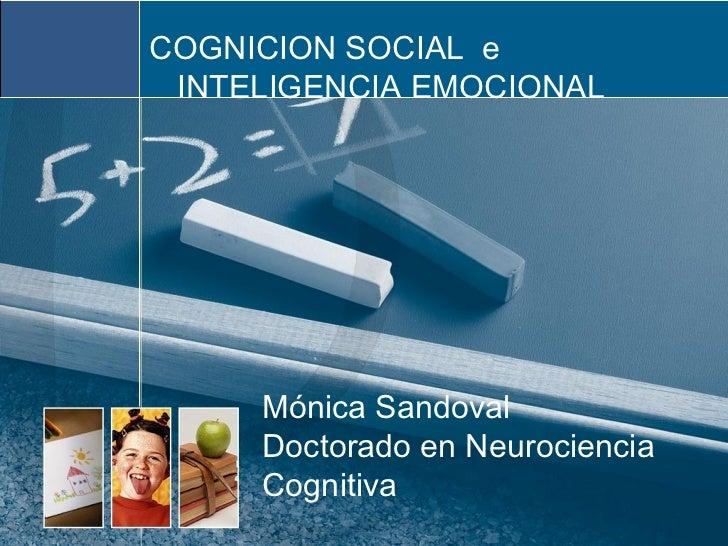 COGNICION SOCIAL e INTELIGENCIA EMOCIONAL     Mónica Sandoval     Doctorado en Neurociencia     Cognitiva