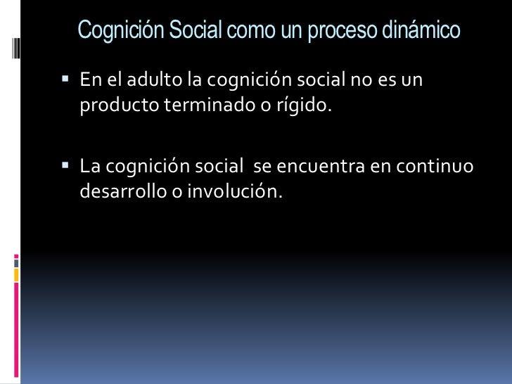 Cognición Social como un proceso dinámico<br />En el adulto la cognición social no es un producto terminado o rígido.<br /...