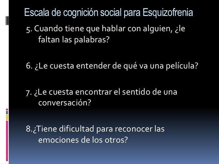 Escala de cognición social para Esquizofrenia<br />5. Cuando tiene que hablar con alguien, ¿le faltan las palabras?<br />6...