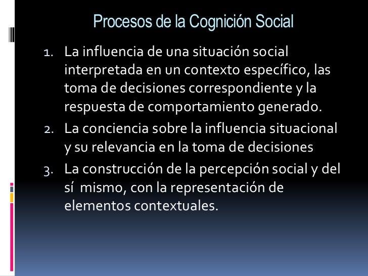 Procesos de la Cognición Social<br />La influencia de una situación social interpretada en un contexto específico, las tom...