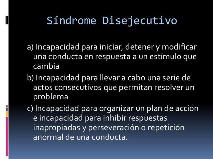 Síndrome Disejecutivo<br /> a) Incapacidad para iniciar, detener y modificar una conducta en respuesta a un estímulo que c...