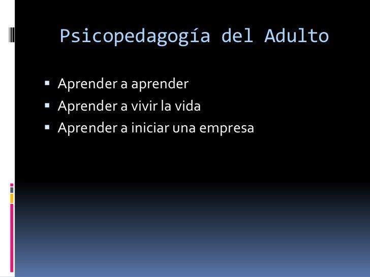 Psicopedagogía del Adulto<br />Aprender a aprender<br />Aprender a vivir la vida<br />Aprender a iniciar una empresa<br />