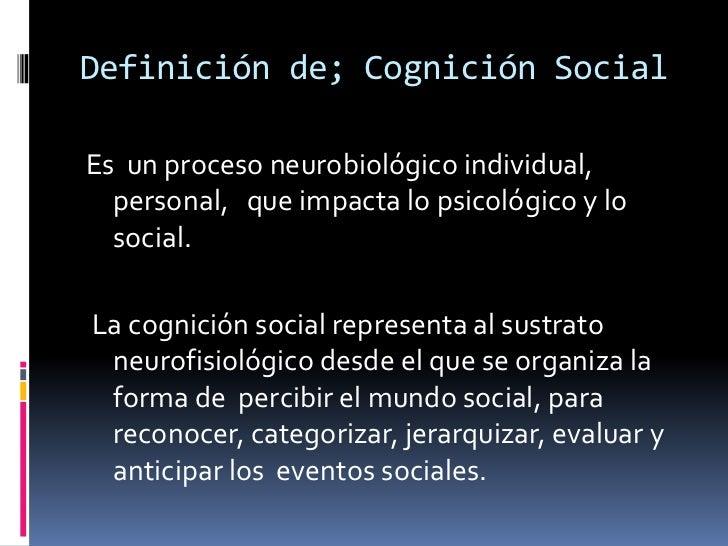 Definición de; Cognición Social<br />Es  un proceso neurobiológico individual, personal,   que impacta lo psicológico y lo...