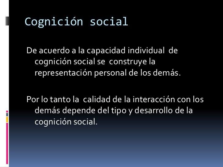 Cognición social<br />De acuerdo a la capacidad individual de cognición social se  construye la representación personal de...