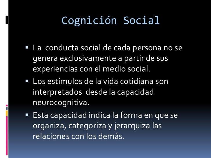 Cognición Social<br />La  conducta social de cada persona no se genera exclusivamente a partir de sus experiencias con el ...
