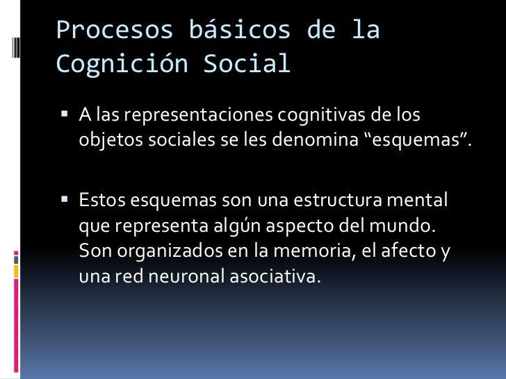 """Procesos básicos de la Cognición Social<br />A las representaciones cognitivas de los objetos sociales se les denomina """"es..."""