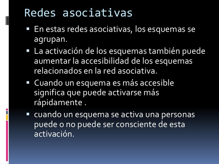 Redes asociativas<br />En estas redes asociativas, los esquemas se agrupan.<br />La activación de los esquemas también pue...