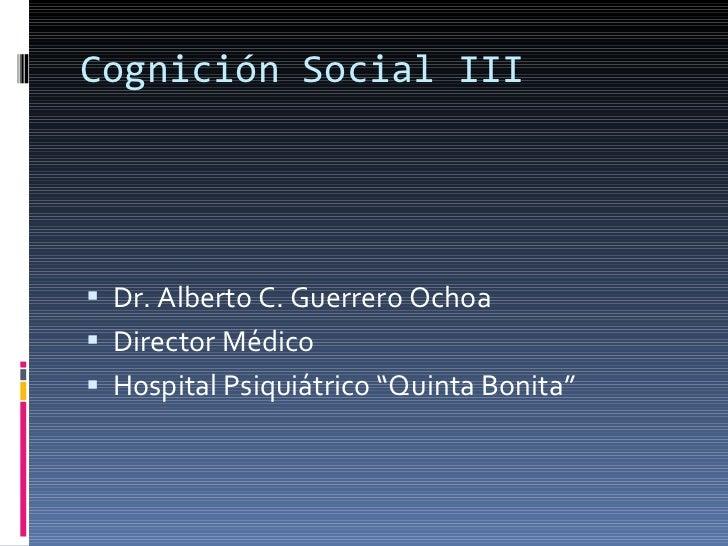 Cognición Social III <ul><li>Dr. Alberto C. Guerrero Ochoa </li></ul><ul><li>Director Médico </li></ul><ul><li>Hospital Ps...