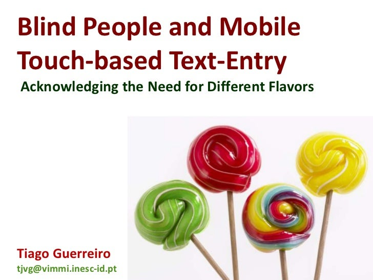 Blind People and MobileTouch-based Text-EntryAcknowledging the Need for Different FlavorsTiago Guerreirotjvg@vimmi.inesc-i...