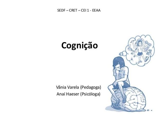 Cognição Vânia Varela (Pedagoga) Anaí Haeser (Psicóloga) SEDF – CRET – CEI 1 - EEAA